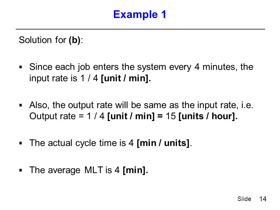 14 Slide Example 1 Solution for (b):  Since each job enters the system every 4 minutes, the input rate is 1 / 4 [unit / min].