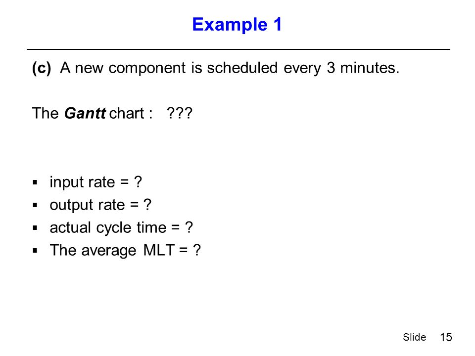 15 Slide Example 1 (c) A new component is scheduled every 3 minutes.