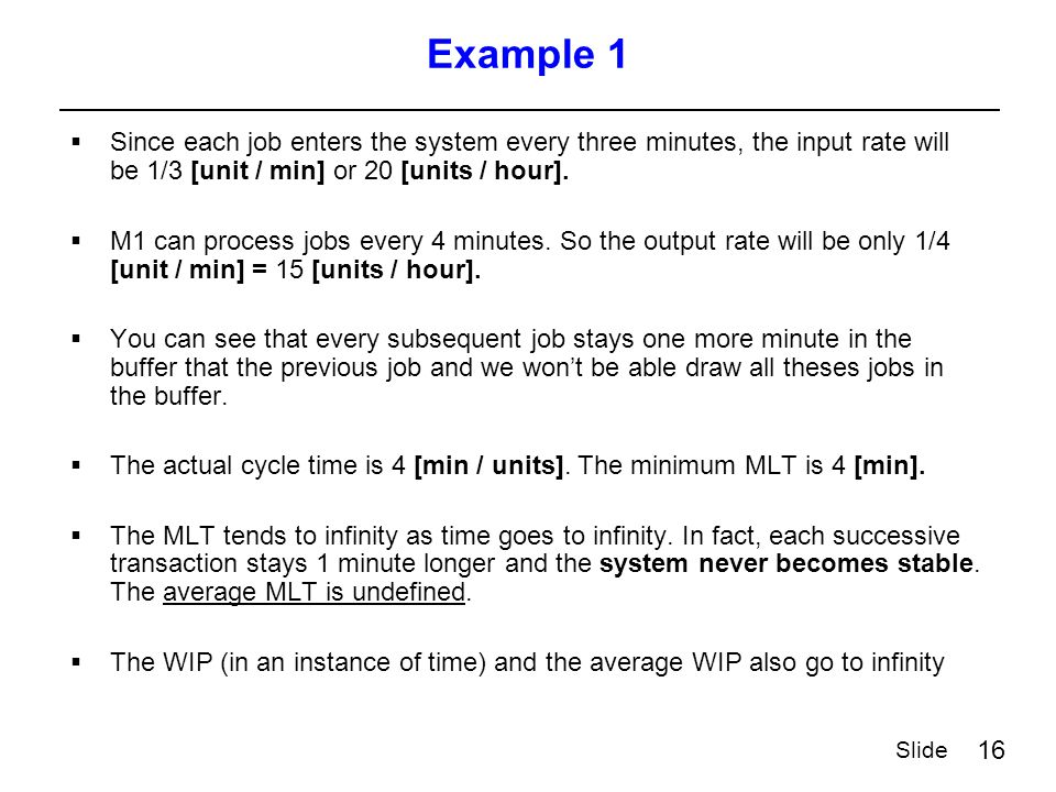 16 Slide Example 1  Since each job enters the system every three minutes, the input rate will be 1/3 [unit / min] or 20 [units / hour].