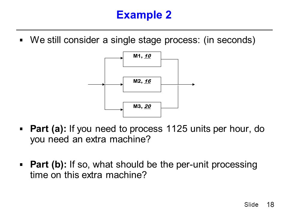 18 Slide Example 2  We still consider a single stage process: (in seconds)  Part (a): If you need to process 1125 units per hour, do you need an extra machine.