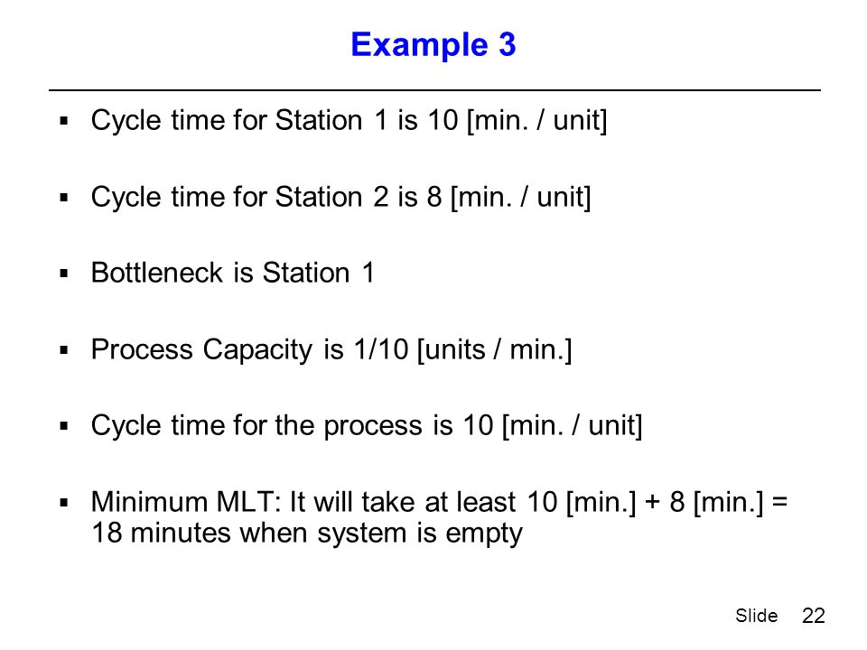 22 Slide Example 3  Cycle time for Station 1 is 10 [min.