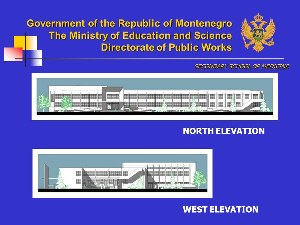 NORTH ELEVATION WEST ELEVATION SECONDARY SCHOOL OF MEDICINE Government of the Republic of Montenegro The Ministry of Education and Science Directorate of Public Works