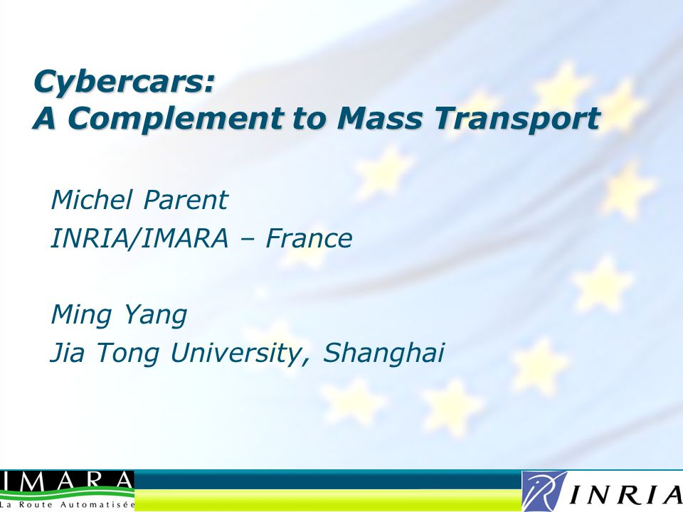 Michel Parent INRIA/IMARA – France Ming Yang Jia Tong University, Shanghai Cybercars: A Complement to Mass Transport