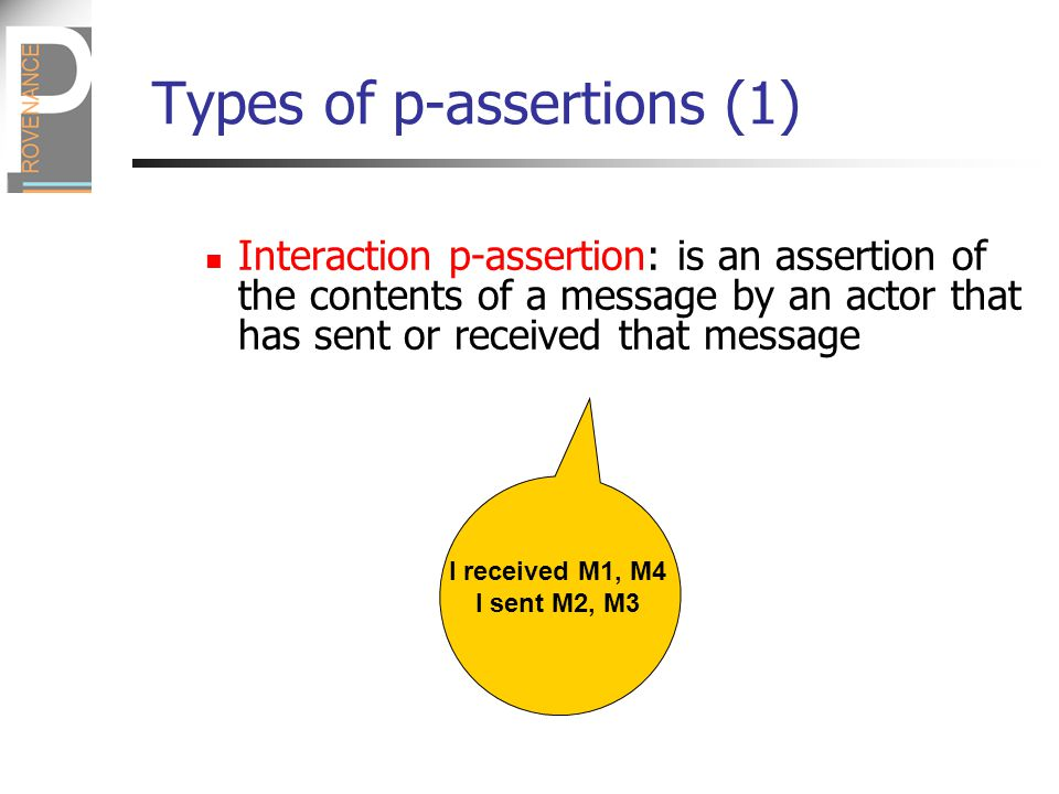Types of p-assertions (1) Interaction p-assertion: is an assertion of the contents of a message by an actor that has sent or received that message I received M1, M4 I sent M2, M3