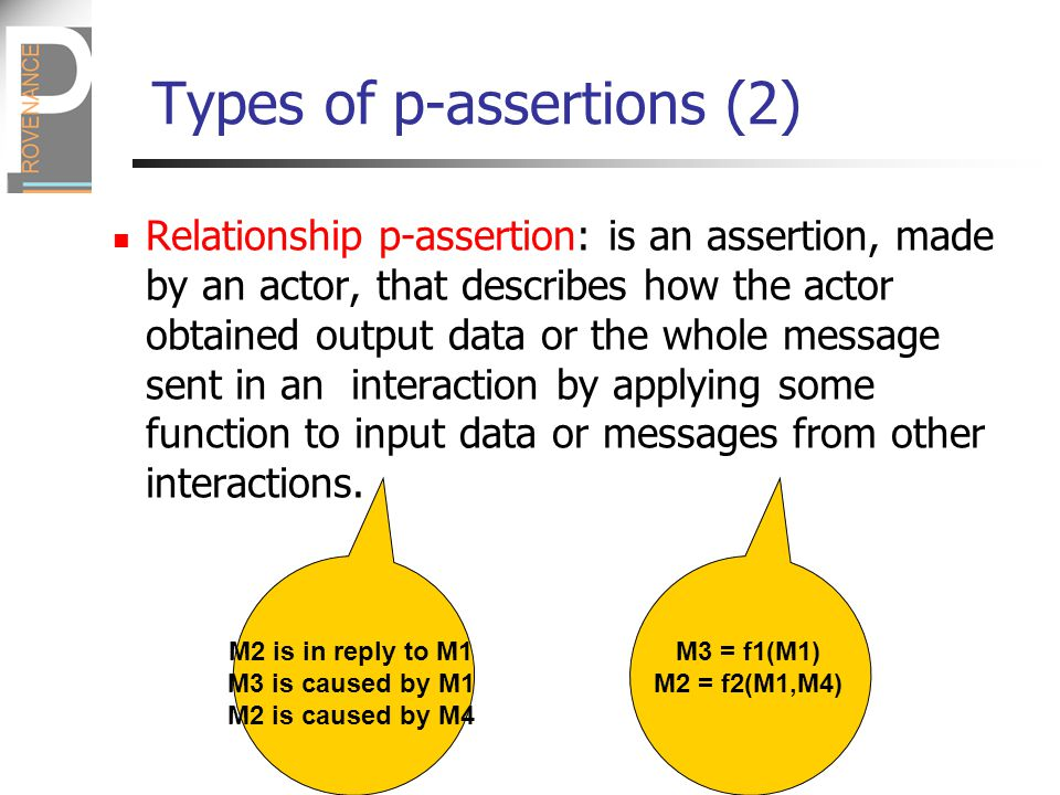 Types of p-assertions (2) Relationship p-assertion: is an assertion, made by an actor, that describes how the actor obtained output data or the whole message sent in an interaction by applying some function to input data or messages from other interactions.