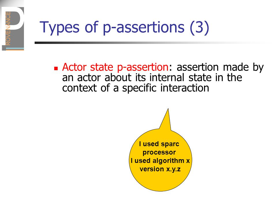 Types of p-assertions (3) Actor state p-assertion: assertion made by an actor about its internal state in the context of a specific interaction I used sparc processor I used algorithm x version x.y.z
