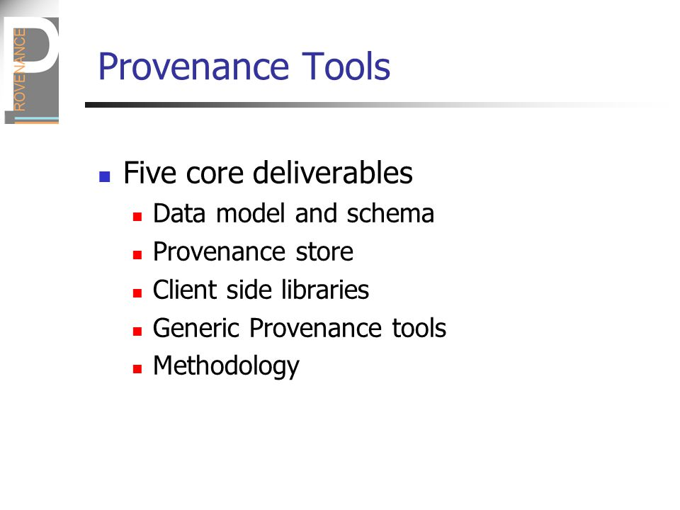 Five core deliverables Data model and schema Provenance store Client side libraries Generic Provenance tools Methodology
