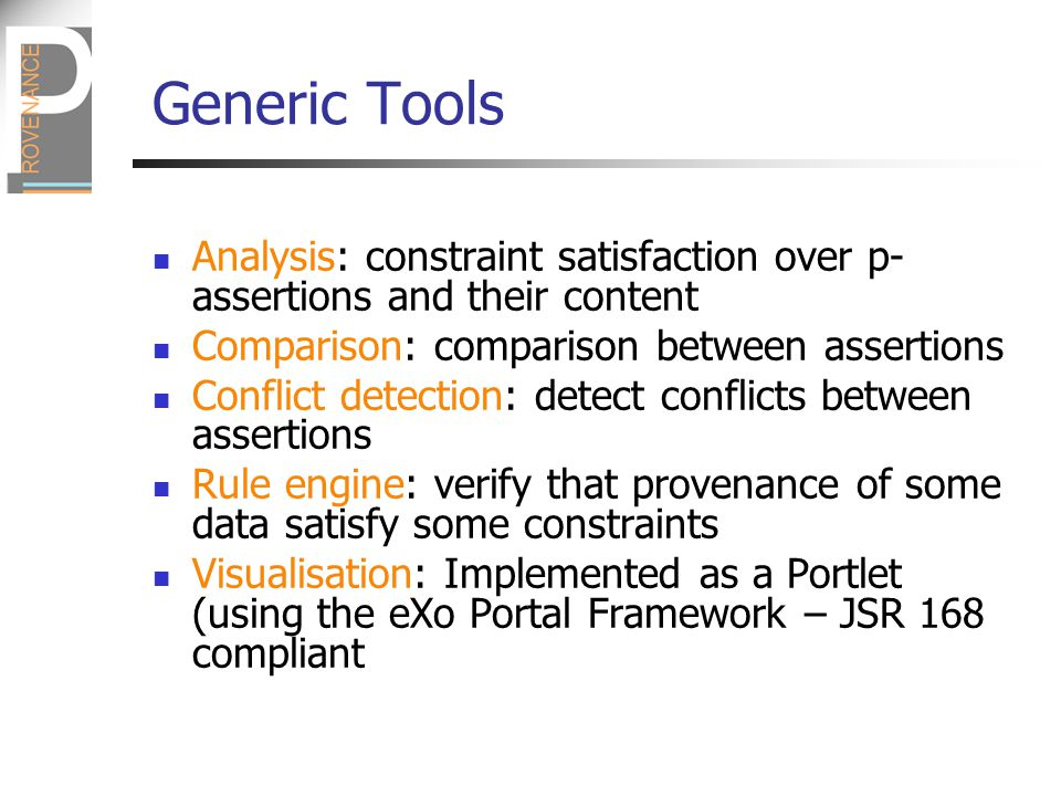 Analysis: constraint satisfaction over p- assertions and their content Comparison: comparison between assertions Conflict detection: detect conflicts between assertions Rule engine: verify that provenance of some data satisfy some constraints Visualisation: Implemented as a Portlet (using the eXo Portal Framework – JSR 168 compliant