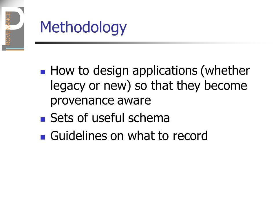 Methodology How to design applications (whether legacy or new) so that they become provenance aware Sets of useful schema Guidelines on what to record