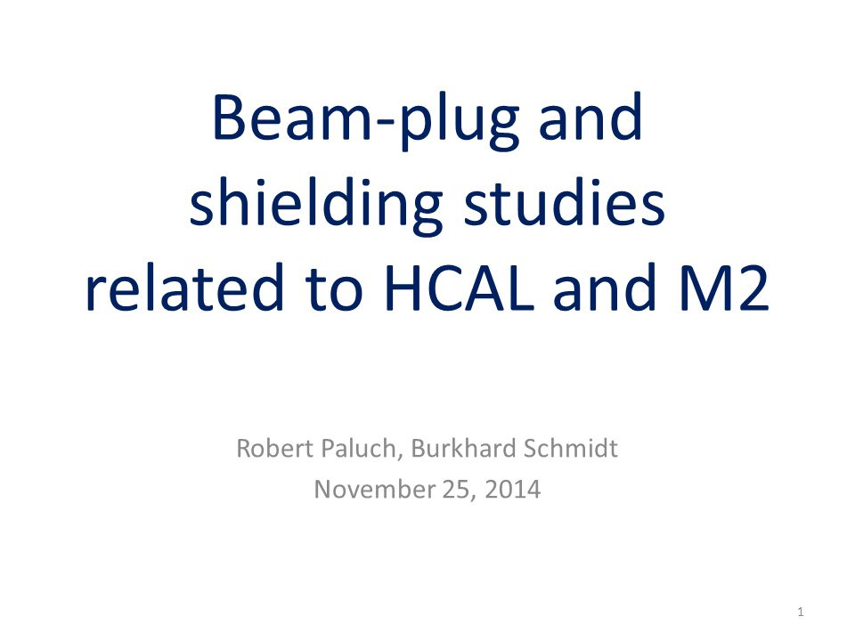 Beam-plug and shielding studies related to HCAL and M2 Robert Paluch, Burkhard Schmidt November 25, 2014 1