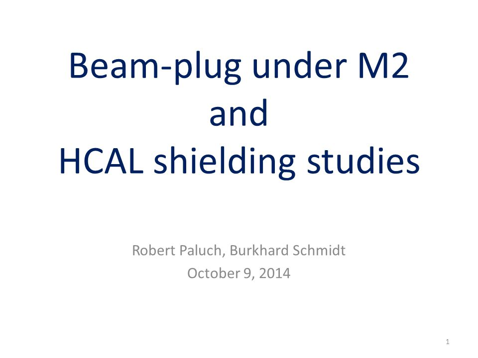 Beam-plug under M2 and HCAL shielding studies Robert Paluch, Burkhard Schmidt October 9, 2014 1