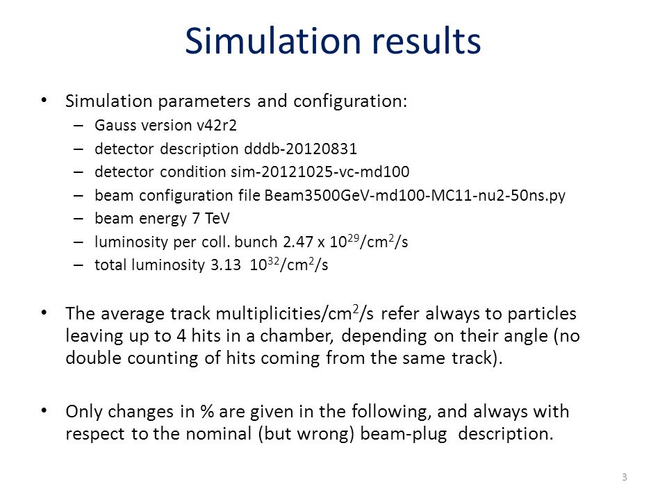 Simulation results Simulation parameters and configuration: – Gauss version v42r2 – detector description dddb-20120831 – detector condition sim-20121025-vc-md100 – beam configuration file Beam3500GeV-md100-MC11-nu2-50ns.py – beam energy 7 TeV – luminosity per coll.