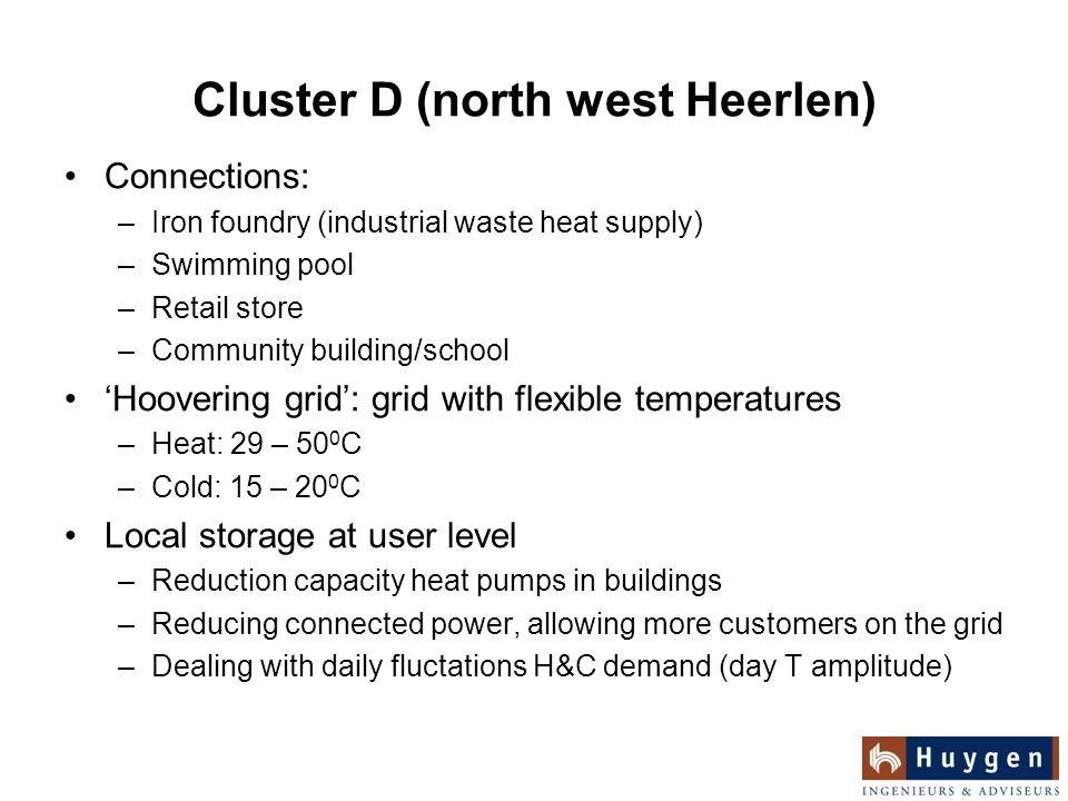 Cluster D (north west Heerlen) Connections: –Iron foundry (industrial waste heat supply) –Swimming pool –Retail store –Community building/school 'Hoovering grid': grid with flexible temperatures –Heat: 29 – 50 0 C –Cold: 15 – 20 0 C Local storage at user level –Reduction capacity heat pumps in buildings –Reducing connected power, allowing more customers on the grid –Dealing with daily fluctations H&C demand (day T amplitude)