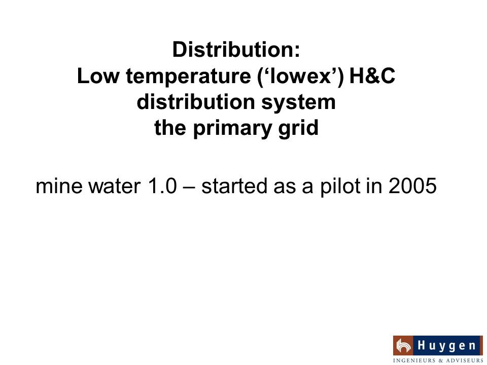 Distribution: Low temperature ('lowex') H&C distribution system the primary grid mine water 1.0 – started as a pilot in 2005