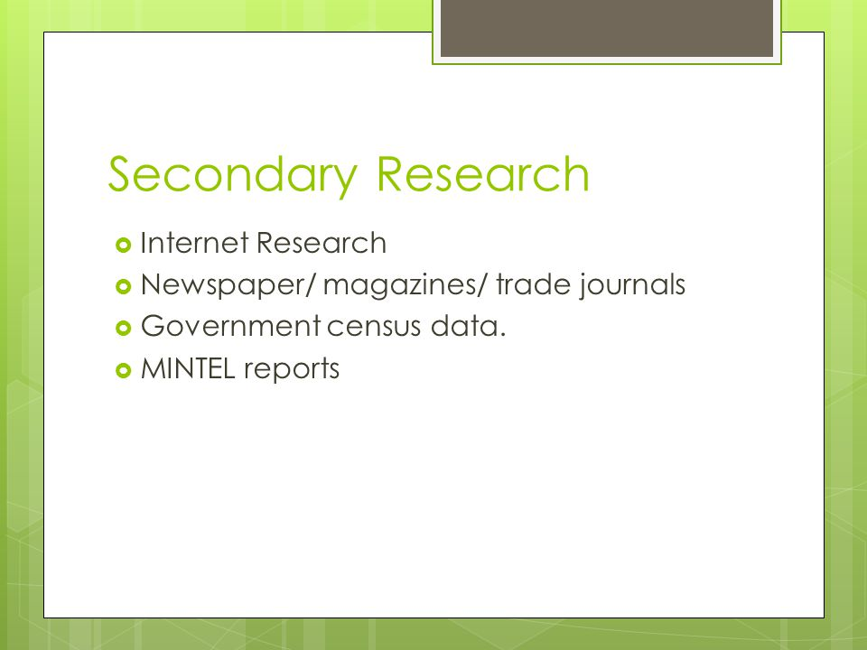 Secondary Research  Internet Research  Newspaper/ magazines/ trade journals  Government census data.