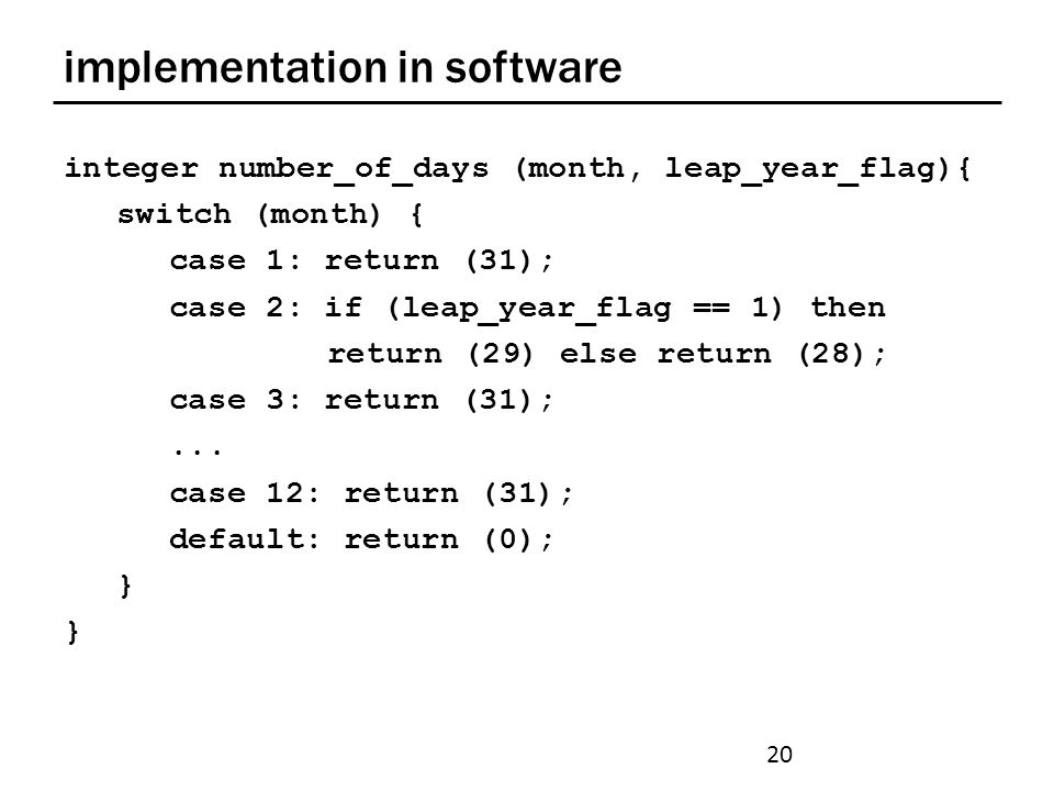 implementation in software integer number_of_days (month, leap_year_flag){ switch (month) { case 1: return (31); case 2: if (leap_year_flag == 1) then return (29) else return (28); case 3: return (31);...
