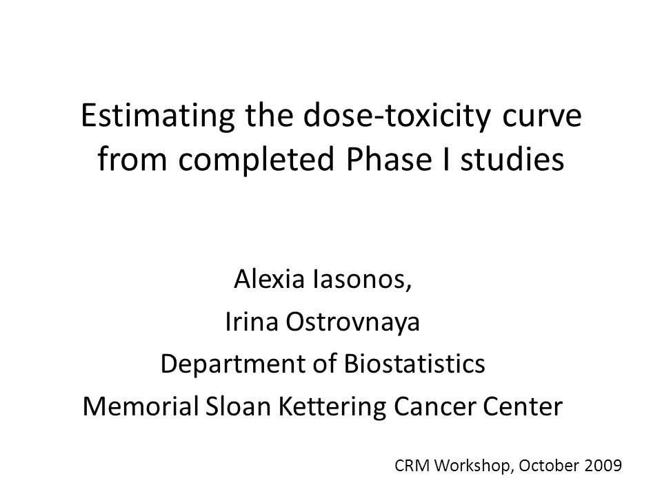 Estimating the dose-toxicity curve from completed Phase I studies Alexia Iasonos, Irina Ostrovnaya Department of Biostatistics Memorial Sloan Kettering Cancer Center CRM Workshop, October 2009