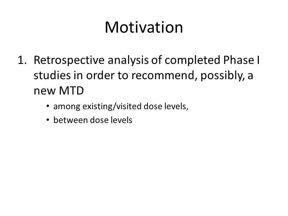 Motivation 1.Retrospective analysis of completed Phase I studies in order to recommend, possibly, a new MTD among existing/visited dose levels, between dose levels