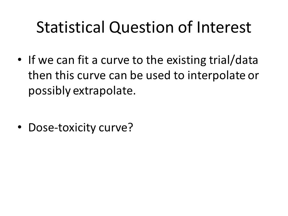 Statistical Question of Interest If we can fit a curve to the existing trial/data then this curve can be used to interpolate or possibly extrapolate.