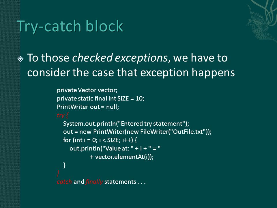  To those checked exceptions, we have to consider the case that exception happens private Vector vector; private static final int SIZE = 10; PrintWriter out = null; try { System.out.println( Entered try statement ); out = new PrintWriter(new FileWriter( OutFile.txt )); for (int i = 0; i < SIZE; i++) { out.println( Value at: + i + = + vector.elementAt(i)); } catch and finally statements...