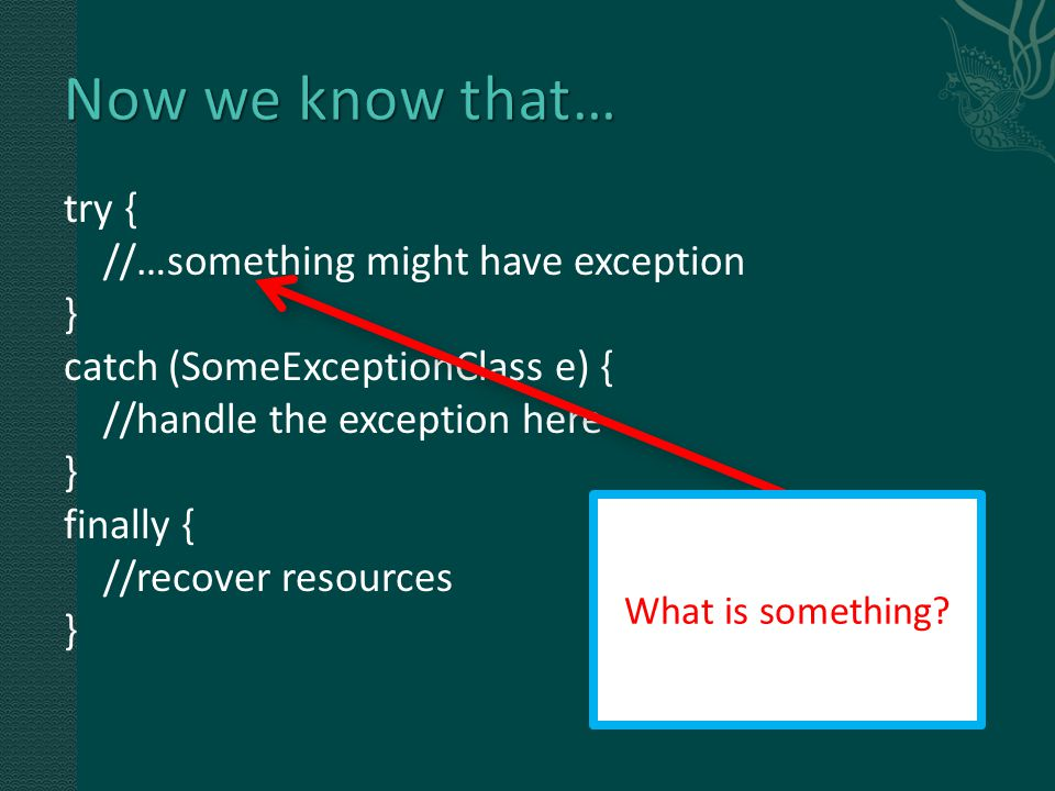try { //…something might have exception } catch (SomeExceptionClass e) { //handle the exception here } finally { //recover resources } What is something