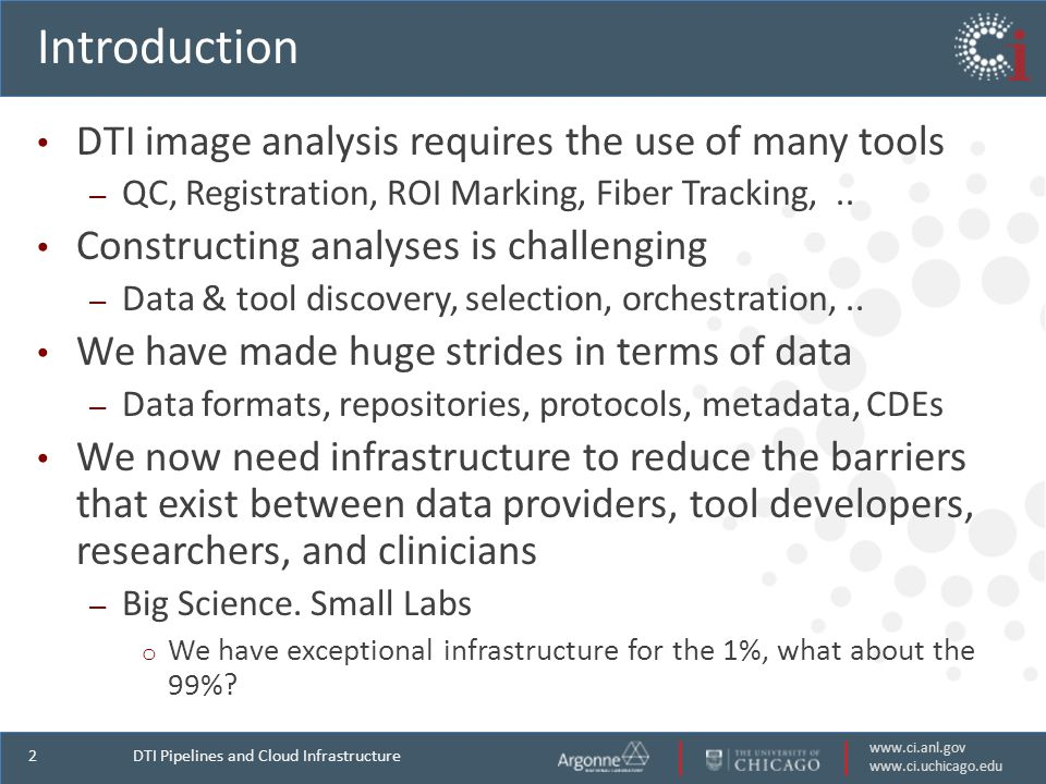 www.ci.anl.gov www.ci.uchicago.edu 2 Introduction DTI image analysis requires the use of many tools – QC, Registration, ROI Marking, Fiber Tracking,..