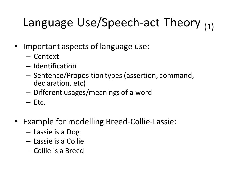 Language Use/Speech-act Theory (1) Important aspects of language use: – Context – Identification – Sentence/Proposition types (assertion, command, declaration, etc) – Different usages/meanings of a word – Etc.