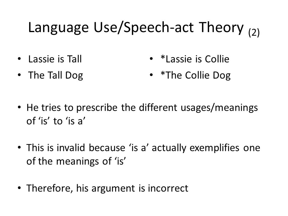 Language Use/Speech-act Theory (2) Lassie is Tall The Tall Dog *Lassie is Collie *The Collie Dog He tries to prescribe the different usages/meanings of 'is' to 'is a' This is invalid because 'is a' actually exemplifies one of the meanings of 'is' Therefore, his argument is incorrect