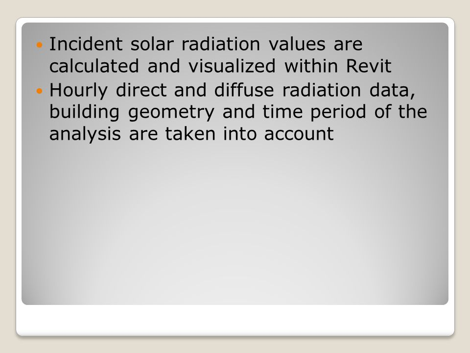 Incident solar radiation values are calculated and visualized within Revit Hourly direct and diffuse radiation data, building geometry and time period of the analysis are taken into account