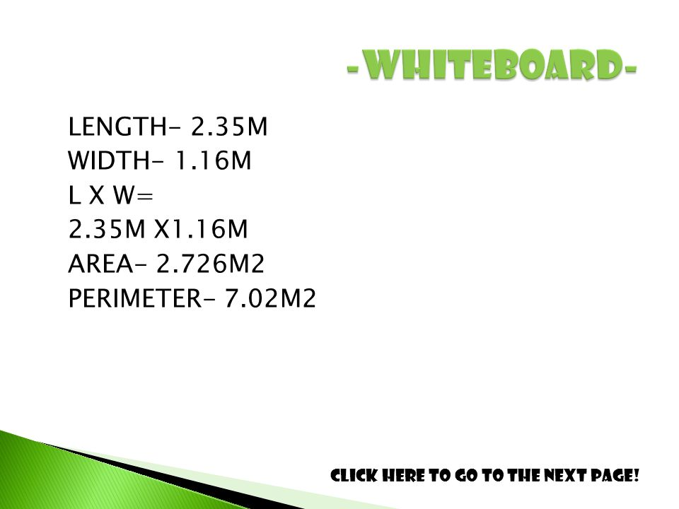 LENGTH- 2.35M WIDTH- 1.16M L X W= 2.35M X1.16M AREA- 2.726M2 PERIMETER- 7.02M2 Click here to go to the next page!