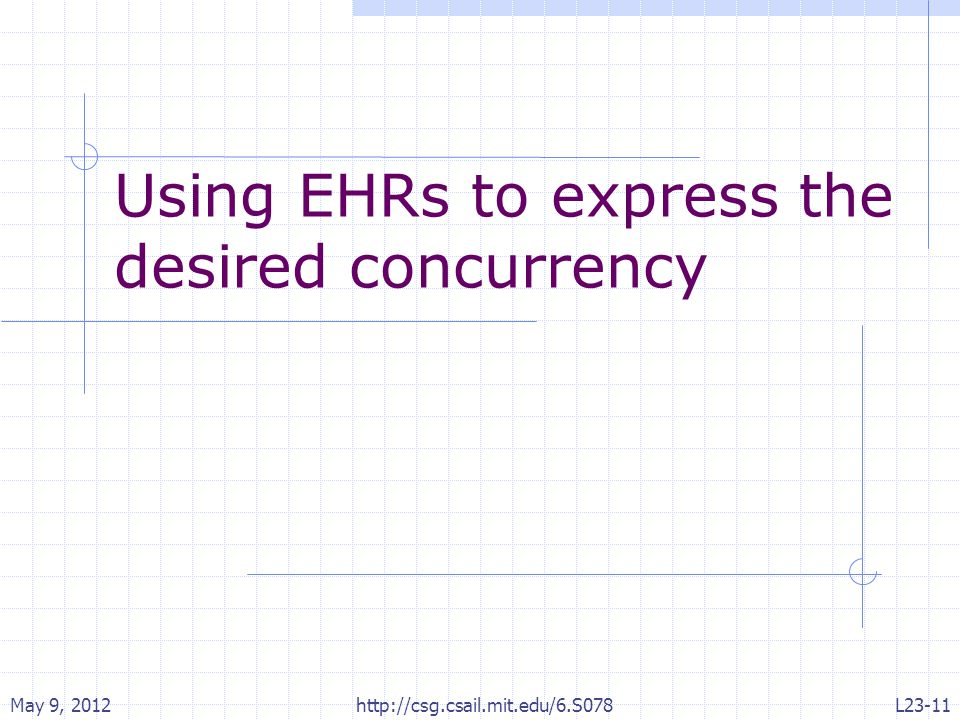 Using EHRs to express the desired concurrency May 9, 2012 http://csg.csail.mit.edu/6.S078 L23-11