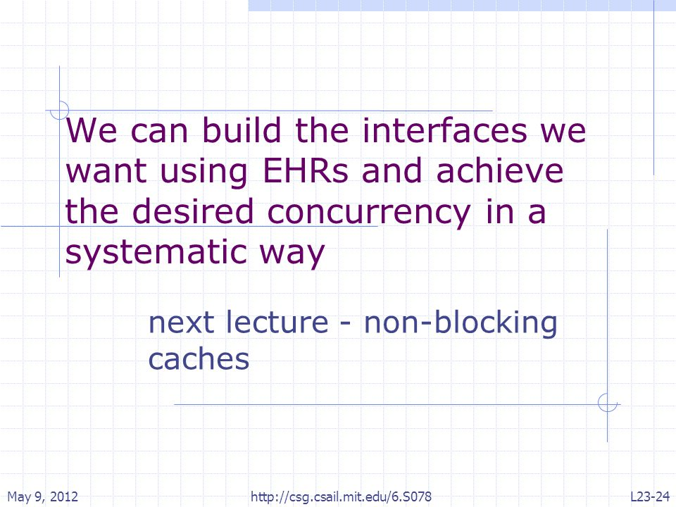 We can build the interfaces we want using EHRs and achieve the desired concurrency in a systematic way next lecture - non-blocking caches May 9, 2012 http://csg.csail.mit.edu/6.S078 L23-24