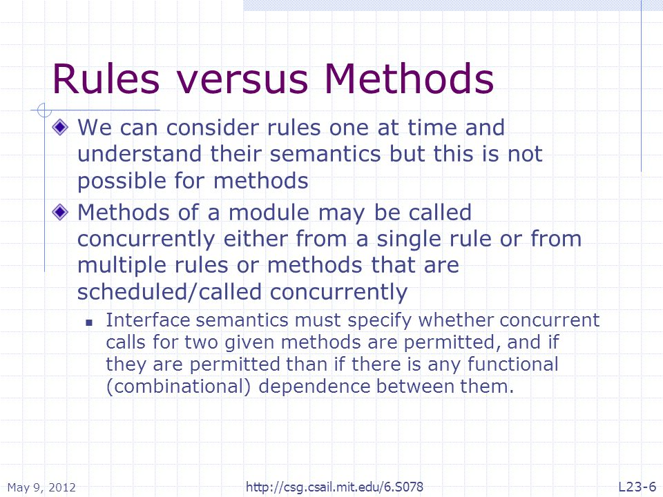 Rules versus Methods We can consider rules one at time and understand their semantics but this is not possible for methods Methods of a module may be called concurrently either from a single rule or from multiple rules or methods that are scheduled/called concurrently Interface semantics must specify whether concurrent calls for two given methods are permitted, and if they are permitted than if there is any functional (combinational) dependence between them.