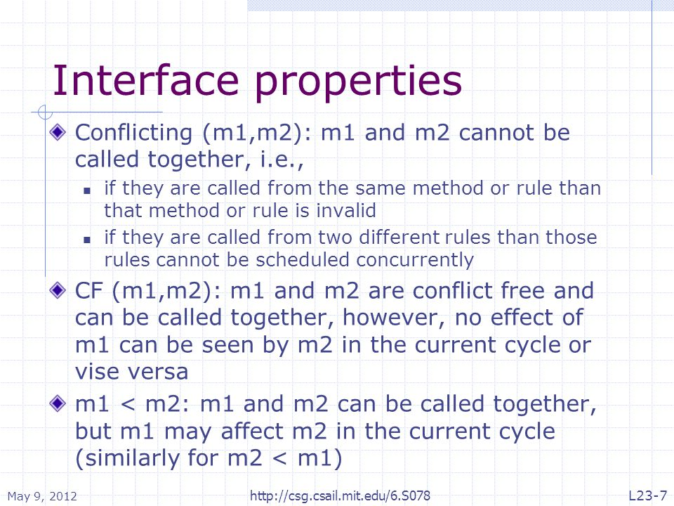Interface properties Conflicting (m1,m2): m1 and m2 cannot be called together, i.e., if they are called from the same method or rule than that method or rule is invalid if they are called from two different rules than those rules cannot be scheduled concurrently CF (m1,m2): m1 and m2 are conflict free and can be called together, however, no effect of m1 can be seen by m2 in the current cycle or vise versa m1 < m2: m1 and m2 can be called together, but m1 may affect m2 in the current cycle (similarly for m2 < m1) May 9, 2012 http://csg.csail.mit.edu/6.S078L23-7