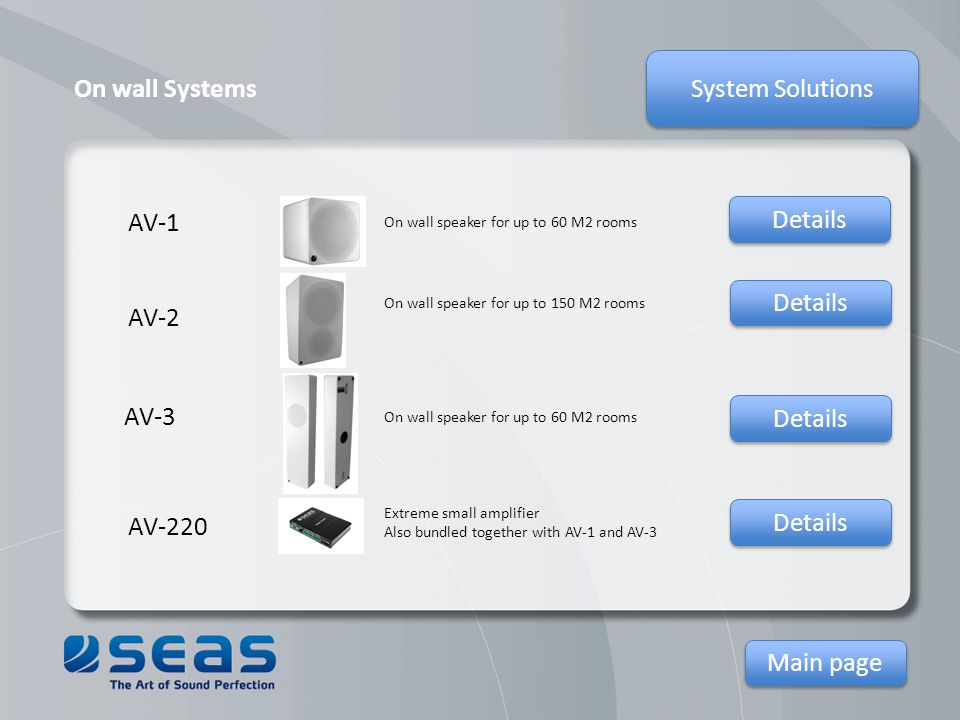 System Solutions Main page On wall Systems AV-1 AV-220 AV-2 AV-3 Extreme small amplifier Also bundled together with AV-1 and AV-3 On wall speaker for up to 150 M2 rooms On wall speaker for up to 60 M2 rooms Details