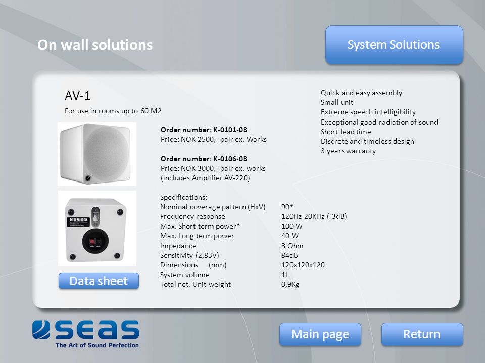 On wall solutions System Solutions Return Main page Data sheet AV-1 Quick and easy assembly Small unit Extreme speech intelligibility Exceptional good radiation of sound Short lead time Discrete and timeless design 3 years warranty Specifications: Nominal coverage pattern (HxV)90* Frequency response120Hz-20KHz (-3dB) Max.