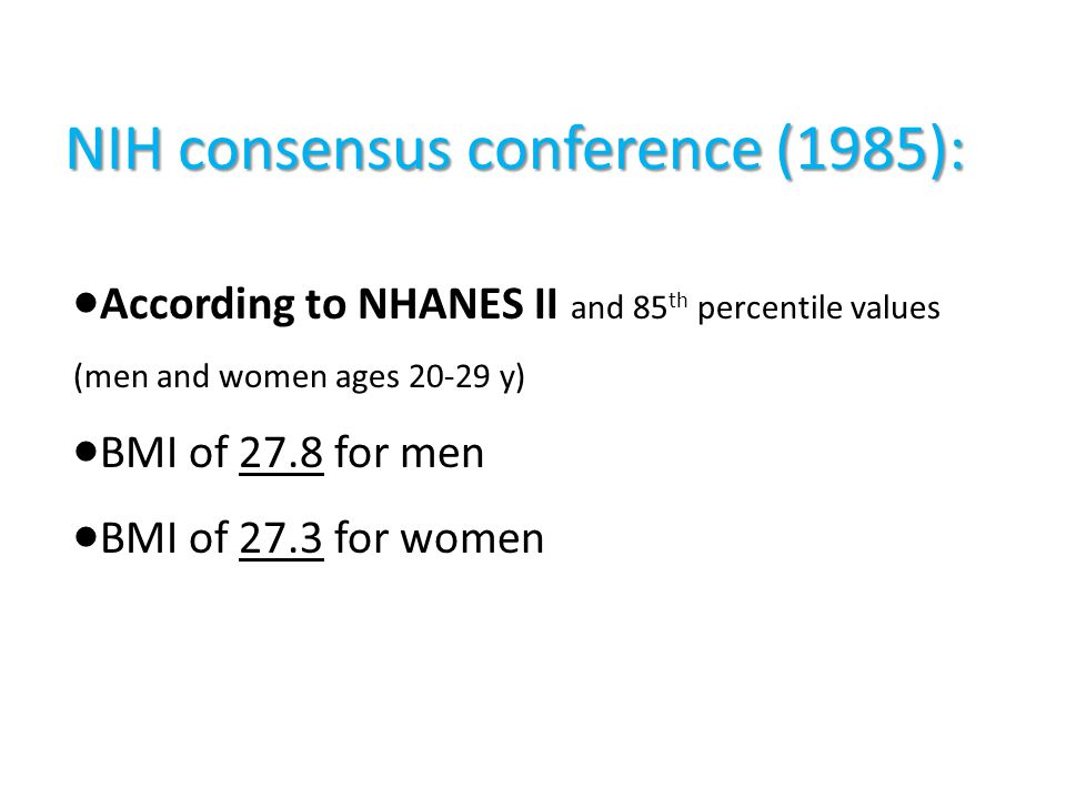 NIH consensus conference (1985):  According to NHANES II and 85 th percentile values (men and women ages 20-29 y)  BMI of 27.8 for men  BMI of 27.3 for women