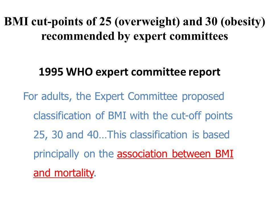1995 WHO expert committee report For adults, the Expert Committee proposed classification of BMI with the cut-off points 25, 30 and 40…This classification is based principally on the association between BMI and mortality.
