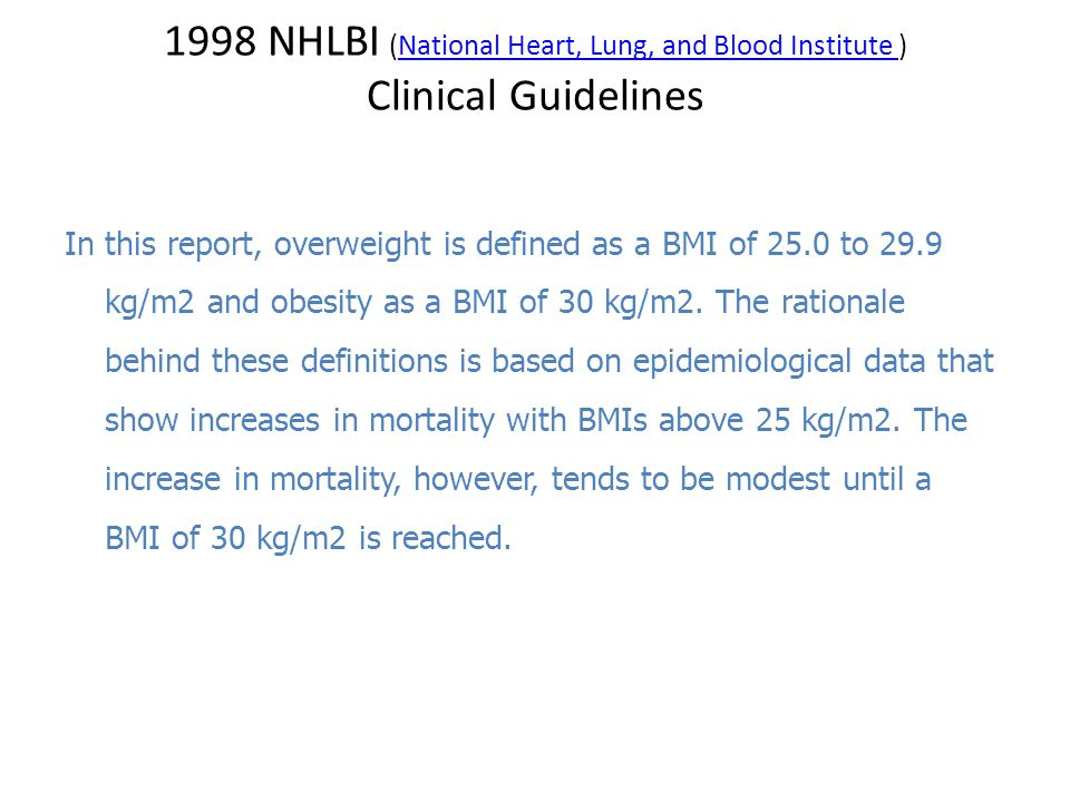1998 NHLBI (National Heart, Lung, and Blood Institute )National Heart, Lung, and Blood Institute Clinical Guidelines In this report, overweight is defined as a BMI of 25.0 to 29.9 kg/m2 and obesity as a BMI of 30 kg/m2.