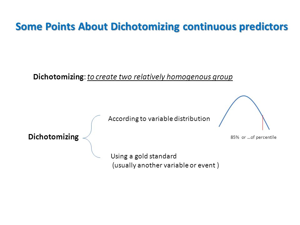 Some Points About Dichotomizing continuous predictors Dichotomizing According to variable distribution Using a gold standard (usually another variable or event ) Dichotomizing: to create two relatively homogenous group 85% or …of percentile