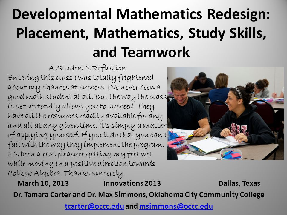 Developmental Mathematics Redesign: Placement, Mathematics, Study Skills, and Teamwork March 10, 2013Innovations 2013Dallas, Texas Dr.