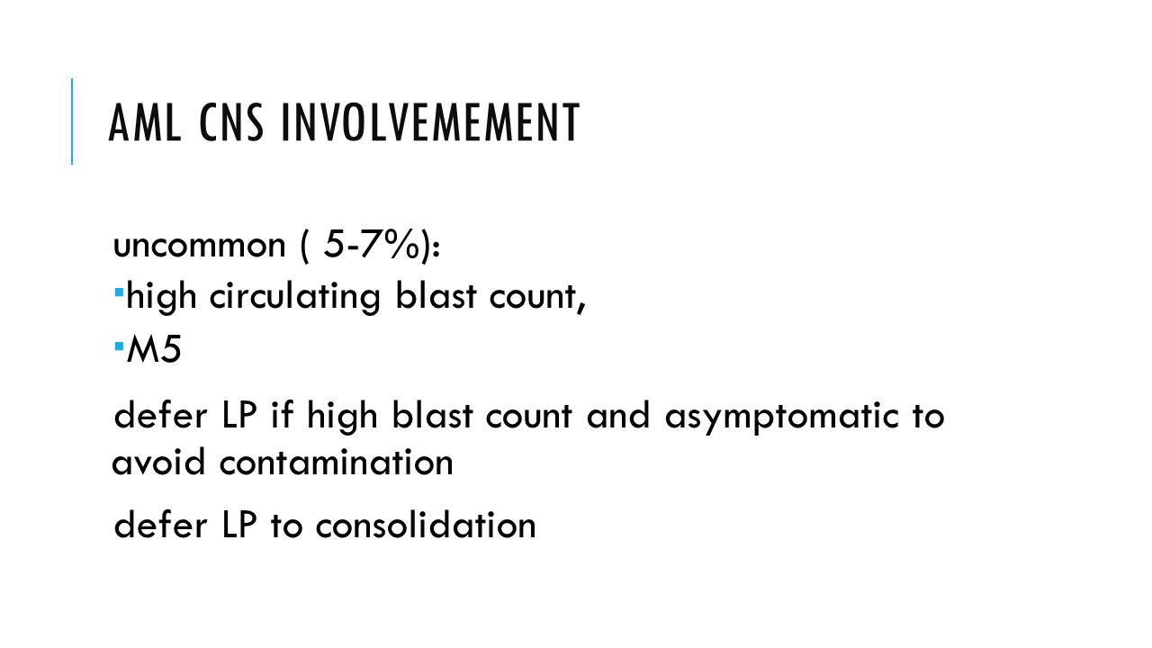 AML CNS INVOLVEMEMENT uncommon ( 5-7%):  high circulating blast count,  M5 defer LP if high blast count and asymptomatic to avoid contamination defer LP to consolidation