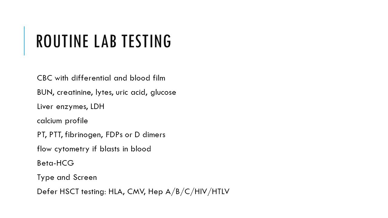 ROUTINE LAB TESTING CBC with differential and blood film BUN, creatinine, lytes, uric acid, glucose Liver enzymes, LDH calcium profile PT, PTT, fibrinogen, FDPs or D dimers flow cytometry if blasts in blood Beta-HCG Type and Screen Defer HSCT testing: HLA, CMV, Hep A/B/C/HIV/HTLV