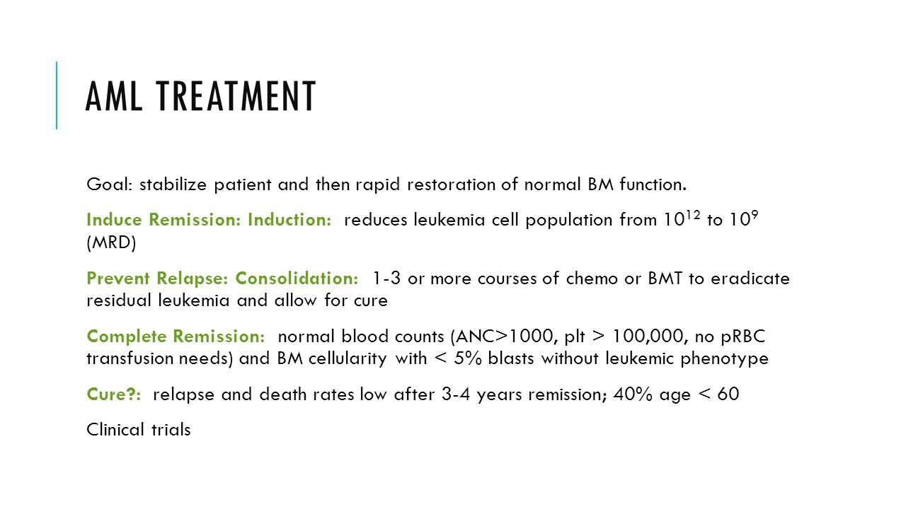 AML TREATMENT Goal: stabilize patient and then rapid restoration of normal BM function.