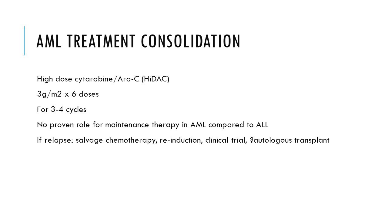 AML TREATMENT CONSOLIDATION High dose cytarabine/Ara-C (HiDAC) 3g/m2 x 6 doses For 3-4 cycles No proven role for maintenance therapy in AML compared to ALL If relapse: salvage chemotherapy, re-induction, clinical trial, autologous transplant