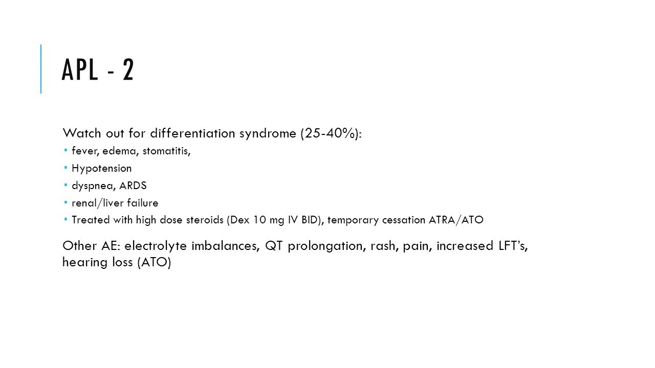 APL - 2 Watch out for differentiation syndrome (25-40%):  fever, edema, stomatitis,  Hypotension  dyspnea, ARDS  renal/liver failure  Treated with high dose steroids (Dex 10 mg IV BID), temporary cessation ATRA/ATO Other AE: electrolyte imbalances, QT prolongation, rash, pain, increased LFT's, hearing loss (ATO)