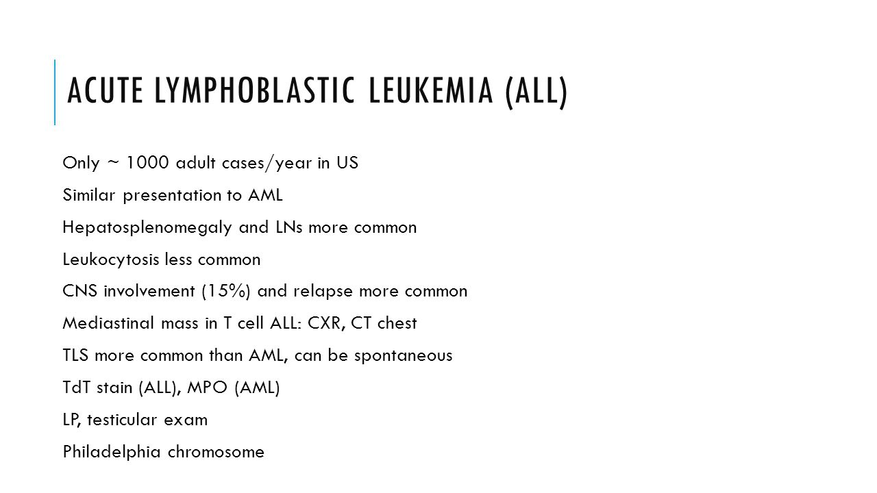 ACUTE LYMPHOBLASTIC LEUKEMIA (ALL) Only ~ 1000 adult cases/year in US Similar presentation to AML Hepatosplenomegaly and LNs more common Leukocytosis less common CNS involvement (15%) and relapse more common Mediastinal mass in T cell ALL: CXR, CT chest TLS more common than AML, can be spontaneous TdT stain (ALL), MPO (AML) LP, testicular exam Philadelphia chromosome