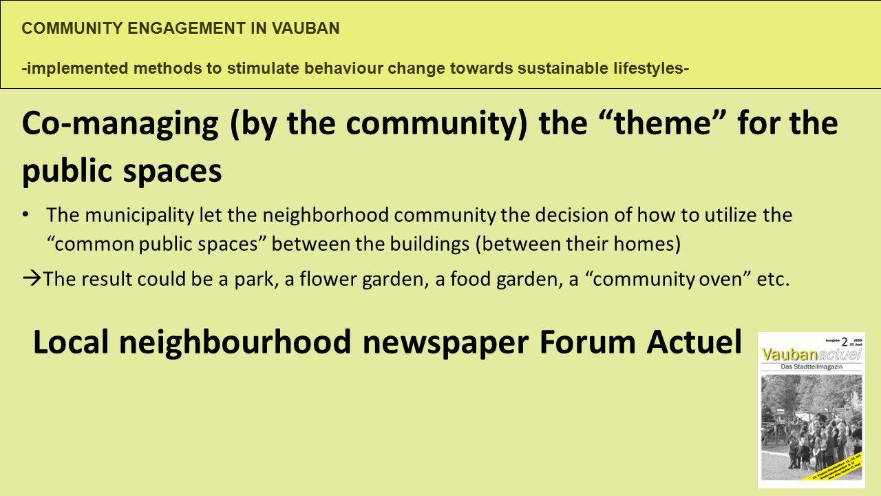 COMMUNITY ENGAGEMENT IN VAUBAN -implemented methods to stimulate behaviour change towards sustainable lifestyles- Co-managing (by the community) the theme for the public spaces The municipality let the neighborhood community the decision of how to utilize the common public spaces between the buildings (between their homes)  The result could be a park, a flower garden, a food garden, a community oven etc.