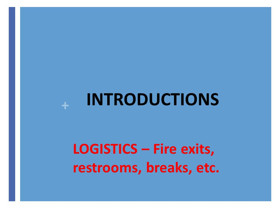 + INTRODUCTIONS LOGISTICS – Fire exits, restrooms, breaks, etc.