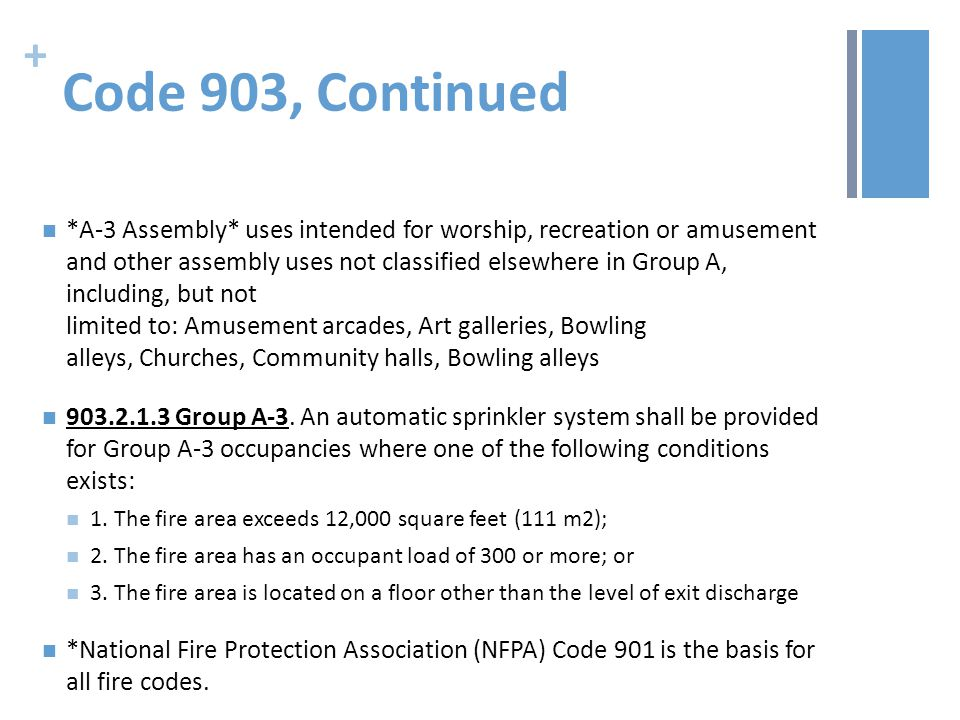 + Code 903, Continued *A-3 Assembly* uses intended for worship, recreation or amusement and other assembly uses not classified elsewhere in Group A, including, but not limited to: Amusement arcades, Art galleries, Bowling alleys, Churches, Community halls, Bowling alleys 903.2.1.3 Group A-3.